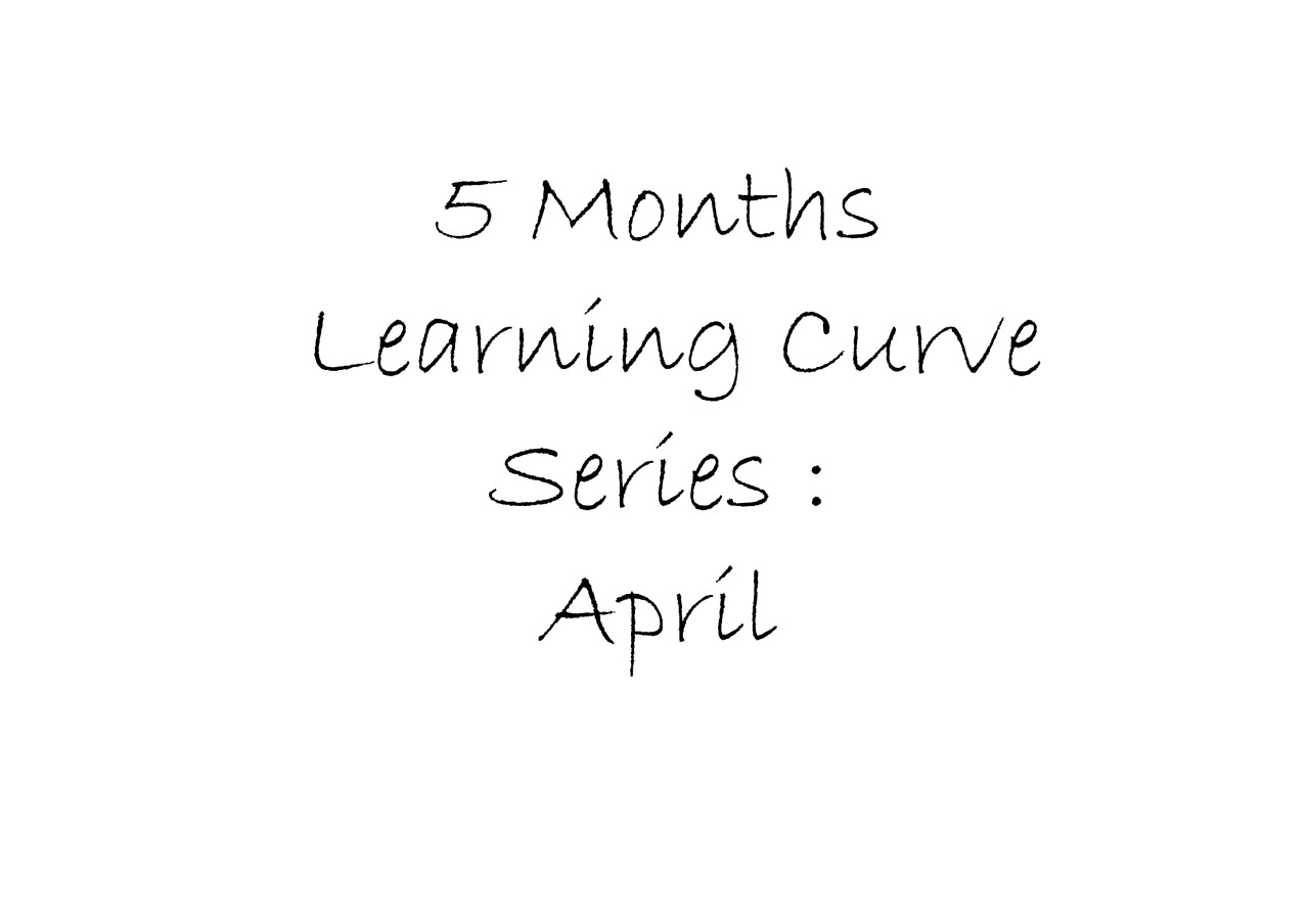 5 Months Learning curve: April