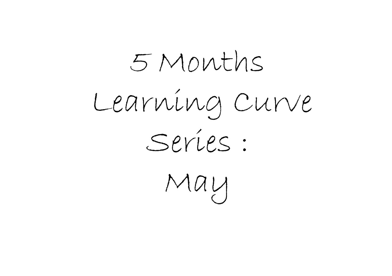 5 Months Learning curve: May